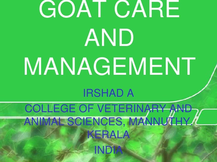 GOAT CARE AND MANAGEMENT<br />IRSHAD A<br />COLLEGE OF VETERINARY AND ANIMAL SCIENCES, MANNUTHY. KERALA<br />INDIA<br />