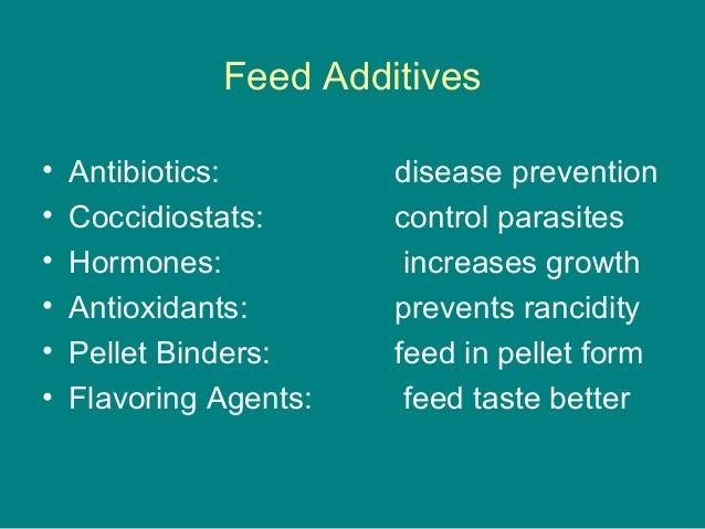 Feed Additives • Antibiotics: disease prevention • Coccidiostats: control parasites • Hormones: increases growth • Antioxi...