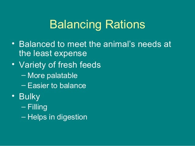 Balancing Rations • Balanced to meet the animal's needs at the least expense • Variety of fresh feeds – More palatable – E...