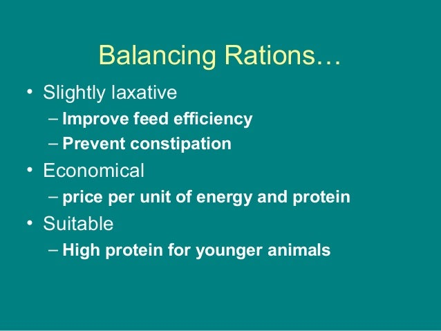 Balancing Rations… • Slightly laxative – Improve feed efficiency – Prevent constipation • Economical – price per unit of e...