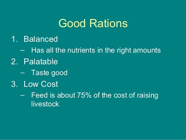 Good Rations 1. Balanced – Has all the nutrients in the right amounts 2. Palatable – Taste good 3. Low Cost – Feed is abou...