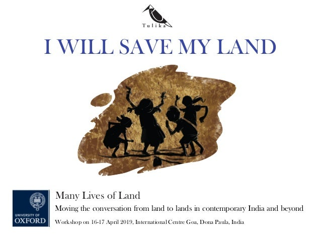 I WILL SAVE MY LAND Many Lives of Land Moving the conversation from land to lands in contemporary India and beyond Worksho...