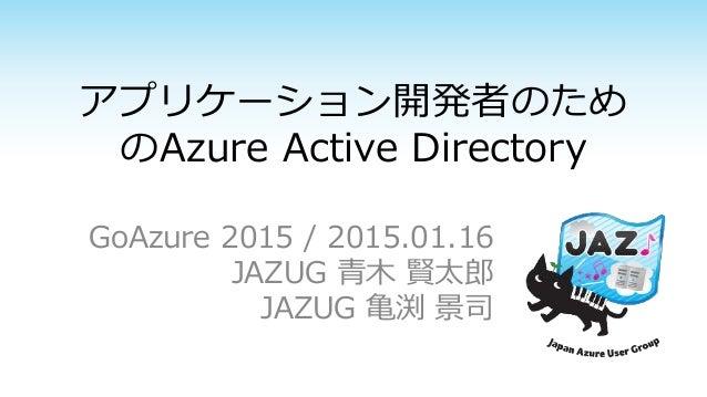 アプリケーション開発者のため のAzure Active Directory GoAzure 2015 / 2015.01.16 JAZUG 青木 賢太郎 JAZUG 亀渕 景司