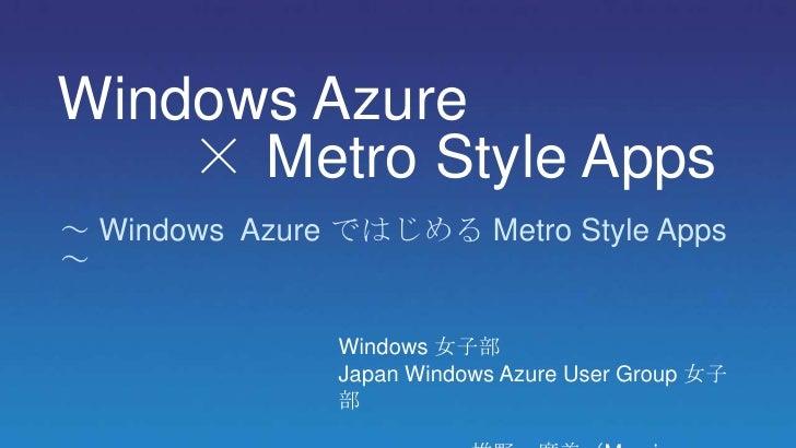 Windows Azure    × Metro Style Apps~ Windows Azure ではじめる Metro Style Apps~               Windows 女子部               Japan W...