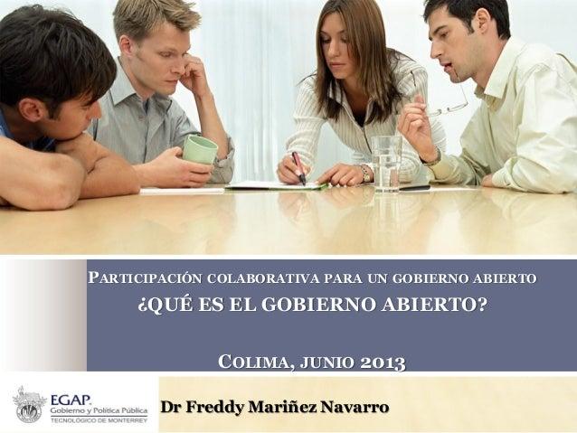 Dr Freddy Mariñez Navarro PARTICIPACIÓN COLABORATIVA PARA UN GOBIERNO ABIERTO ¿QUÉ ES EL GOBIERNO ABIERTO? COLIMA, JUNIO 2...