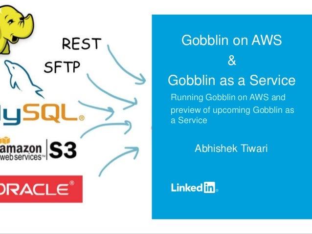 Gobblin on AWS & Gobblin as a Service Running Gobblin on AWS and preview of upcoming Gobblin as a Service Abhishek Tiwari