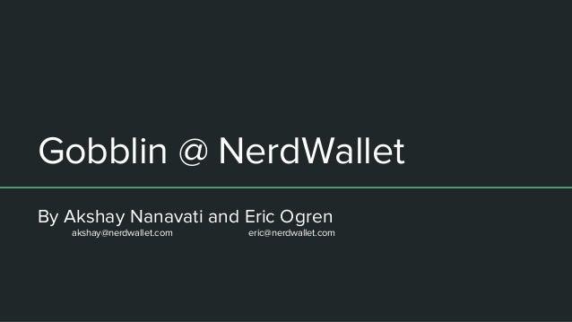 Gobblin @ NerdWallet By Akshay Nanavati and Eric Ogren akshay@nerdwallet.com eric@nerdwallet.com