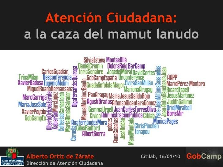 Atención Ciudadana: a la caza del mamut lanudo Alberto Ortiz de Zárate  Dirección de Atención Ciudadana Citilab, 16/01/10