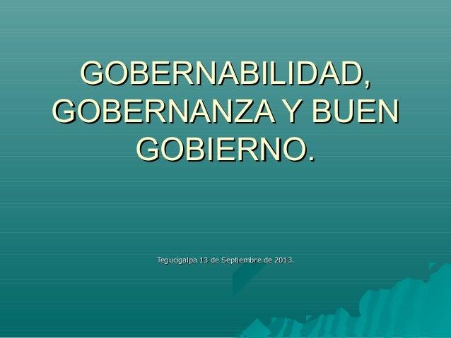 GOBERNABILIDAD, GOBERNANZA Y BUEN GOBIERNO.  Tegucigalpa 13 de Septiembre de 2013.