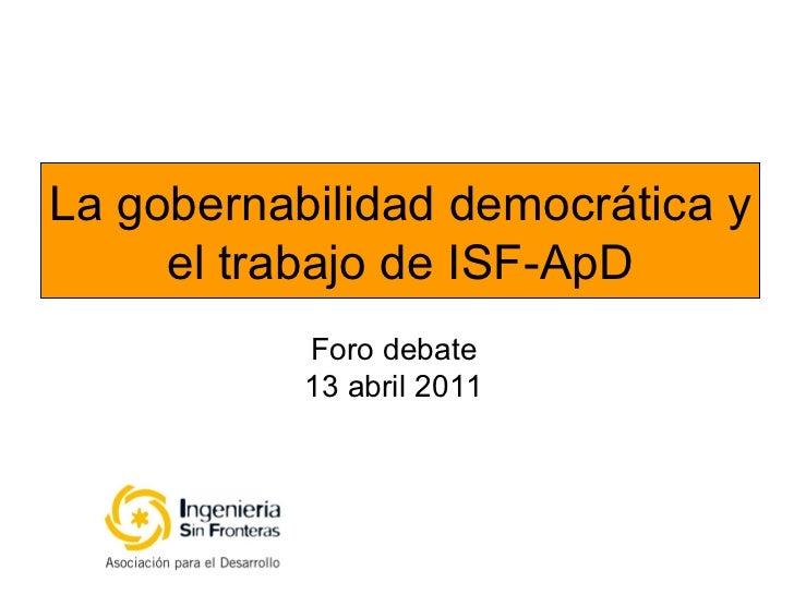 La gobernabilidad democrática y el trabajo de ISF-ApD Foro debate 13 abril 2011