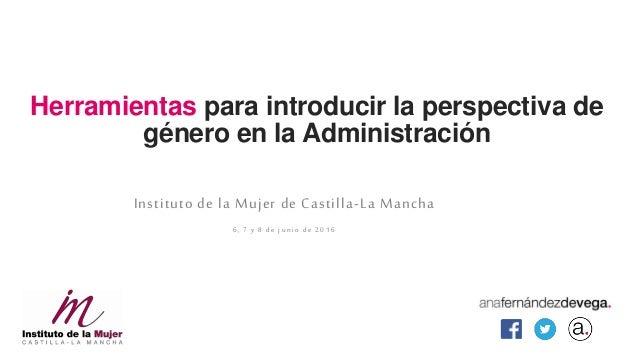 Herramientas para introducir la perspectiva de género en la Administración Instituto de la Mujer de Castilla-La Mancha 6, ...