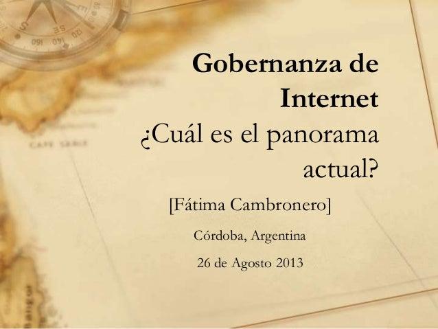 Gobernanza de Internet ¿Cuál es el panorama actual? [Fátima Cambronero] Córdoba, Argentina 26 de Agosto 2013