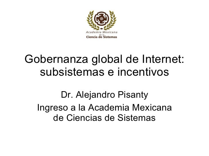 Gobernanza global de Internet: subsistemas e incentivos Dr. Alejandro Pisanty Ingreso a la Academia Mexicana de Ciencias d...