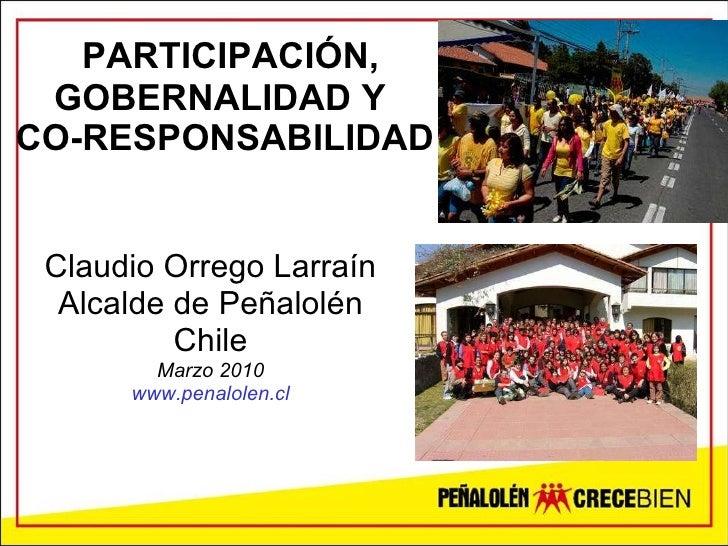 PARTICIPACIÓN, GOBERNALIDAD Y  CO-RESPONSABILIDAD Claudio Orrego Larraín Alcalde de Peñalolén Chile Marzo 2010 www.penalol...