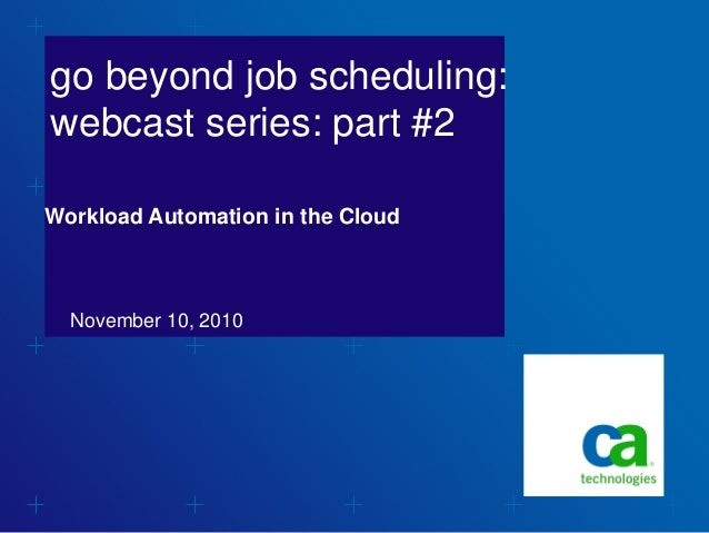 go beyond job scheduling: webcast series: part #2 November 10, 2010 Workload Automation in the Cloud