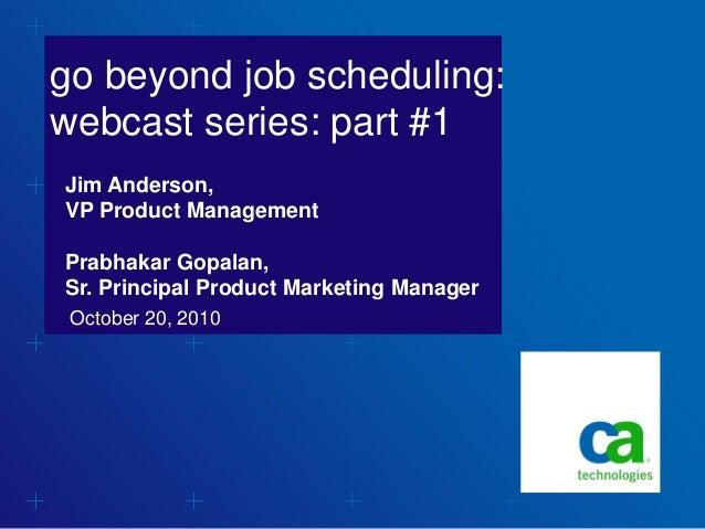 go beyond job scheduling: webcast series: part #1 October 20, 2010 Jim Anderson, VP Product Management Prabhakar Gopalan, ...