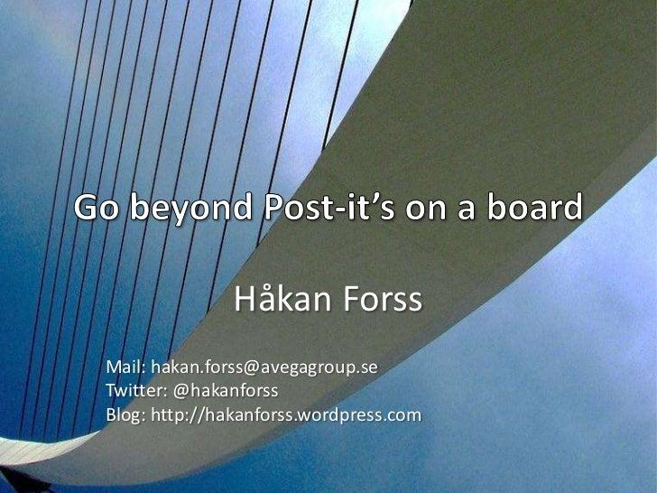 Go beyond Post-it's on a board<br />Håkan Forss<br />Mail: hakan.forss@avegagroup.se<br />Twitter: @hakanforss<br />Blog: ...