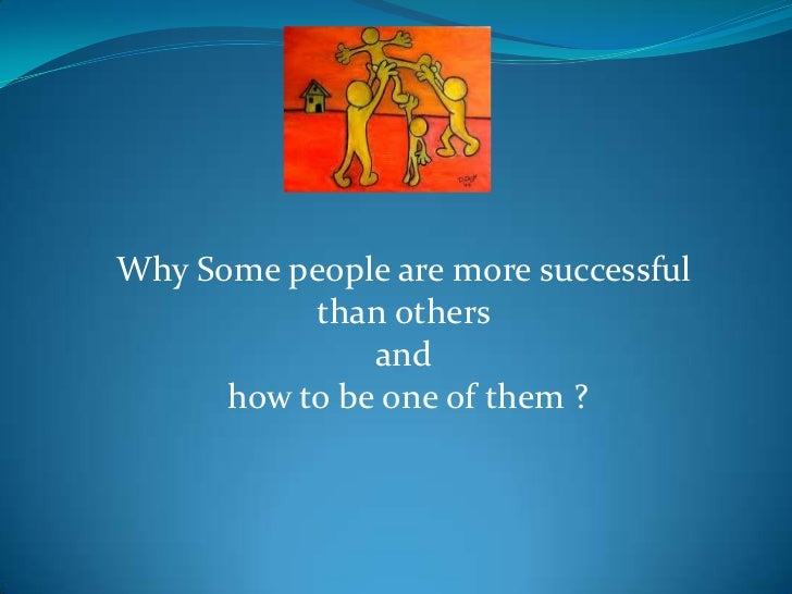 Why Some people are more successful           than others               and      how to be one of them ?