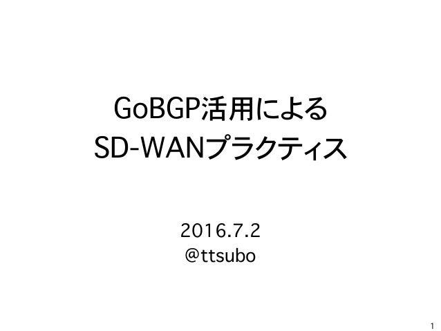 GoBGP活用による SD-WANプラクティス 1 2016.7.2 @ttsubo