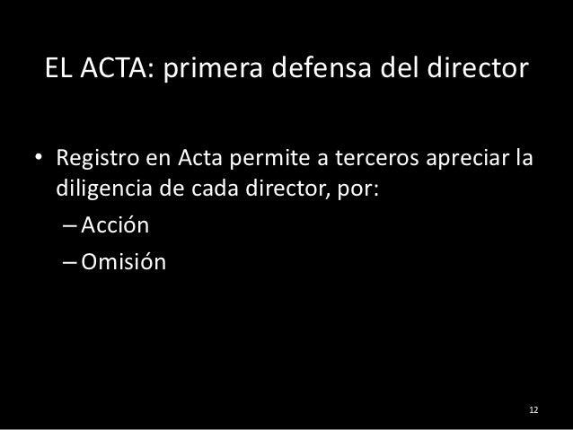 EL ACTA: primera defensa del director• Registro en Acta permite a terceros apreciar la  diligencia de cada director, por: ...