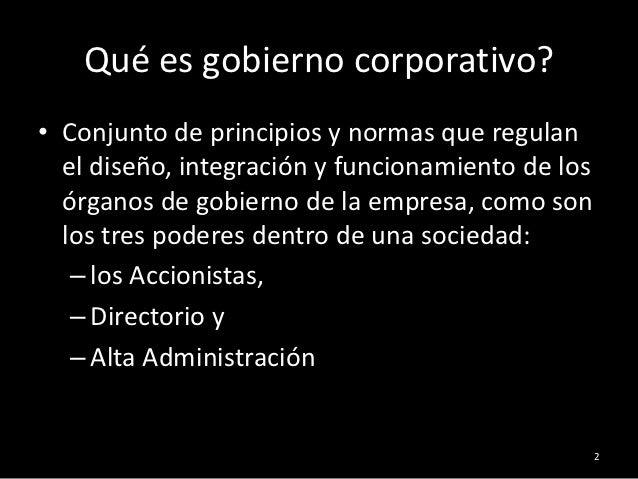 Qué es gobierno corporativo?• Conjunto de principios y normas que regulan  el diseño, integración y funcionamiento de los ...