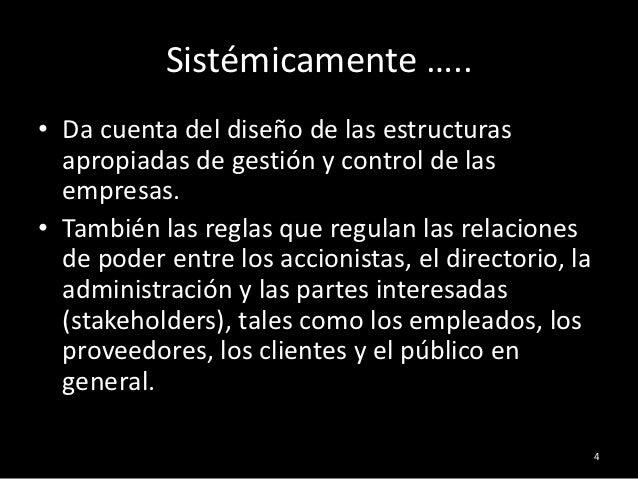 Sistémicamente …..• Da cuenta del diseño de las estructuras  apropiadas de gestión y control de las  empresas.• También la...