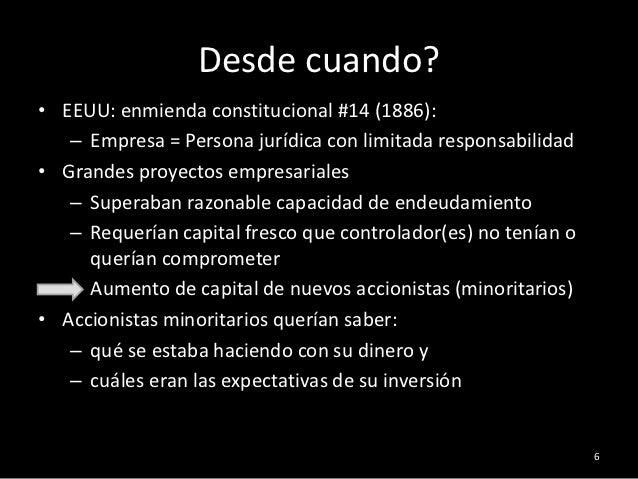 Desde cuando?• EEUU: enmienda constitucional #14 (1886):   – Empresa = Persona jurídica con limitada responsabilidad• Gran...