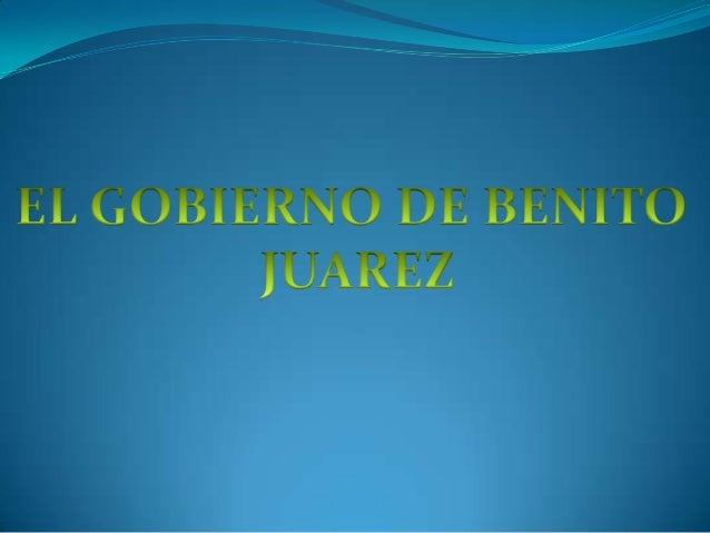 EL GOBIERNO DE BENITO      JUAREZ Benito Juárez gobernó desde 1859 (cuando las fuerzas  liberales de la guerra de Reforma...