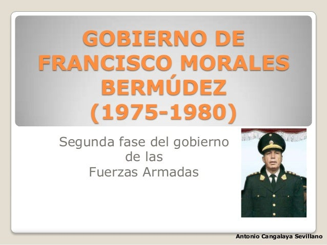 GOBIERNO DE FRANCISCO MORALES BERMÚDEZ (1975-1980) Segunda fase del gobierno de las Fuerzas Armadas Antonio Cangalaya Sevi...
