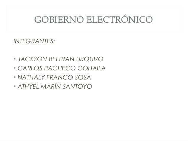 GOBIERNO ELECTRÓNICOINTEGRANTES:• JACKSON BELTRAN URQUIZO• CARLOS PACHECO COHAILA• NATHALY FRANCO SOSA• ATHYEL MARÍN SANTOYO