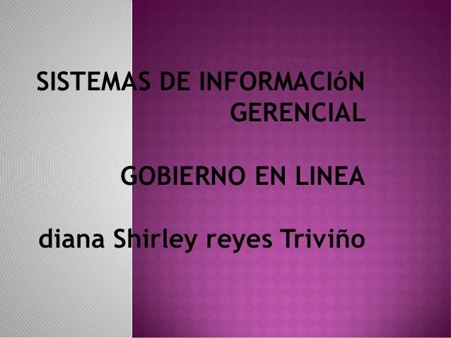 SISTEMAS DE INFORMACIóN              GERENCIAL      GOBIERNO EN LINEAdiana Shirley reyes Triviño