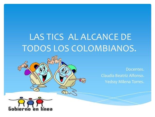 LAS TICS AL ALCANCE DE TODOS LOS COLOMBIANOS. Docentes. Claudia Beatriz Alfonso. Yedssy Milena Torres.