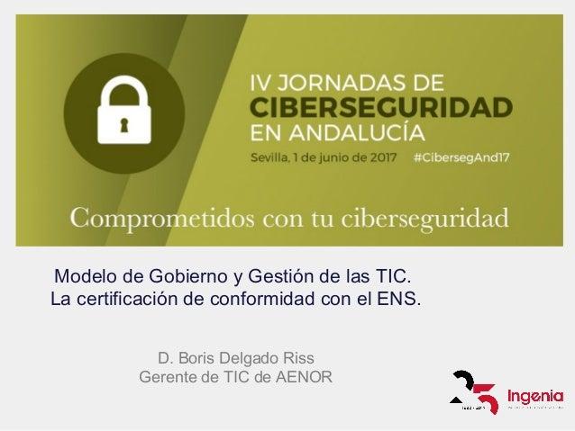 Modelo de Gobierno y Gestión de las TIC. La certificación de conformidad con el ENS. D. Boris Delgado Riss Gerente de TIC ...