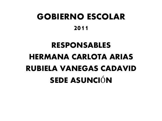 GOBIERNO ESCOLAR 2011 RESPONSABLES HERMANA CARLOTA ARIAS RUBIELA VANEGAS CADAVID SEDE ASUNCIÓN