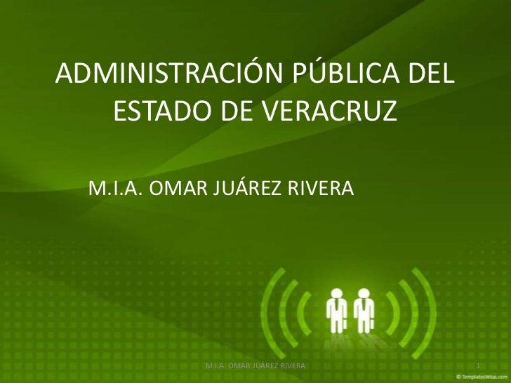 ADMINISTRACIÓN PÚBLICA DEL   ESTADO DE VERACRUZ  M.I.A. OMAR JUÁREZ RIVERA             M.I.A. OMAR JUÁREZ RIVERA   1