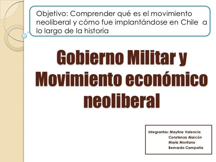 Objetivo: Comprender qué es el movimientoneoliberal y cómo fue implantándose en Chile alo largo de la historia  Gobierno M...