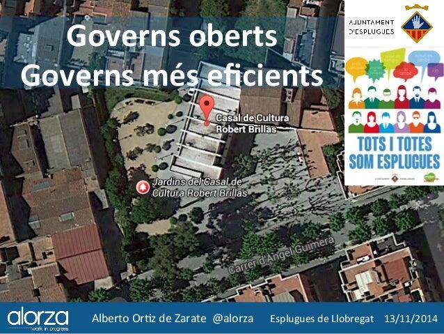 Governs  oberts  Governs  més  eficients  Alberto  Or*z  de  Zarate  @alorza  Esplugues  de  Llobregat  13/11/2014