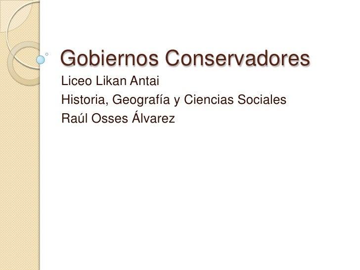 Gobiernos Conservadores<br />Liceo LikanAntai<br />Historia, Geografía y Ciencias Sociales<br />Raúl Osses Álvarez<br />
