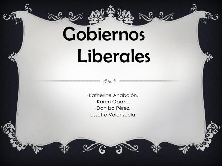 Gobiernos  Liberales <ul><li>Katherine Anabalón. </li></ul><ul><li>Karen Opazo. </li></ul><ul><li>Danitza Pérez. </li></ul...