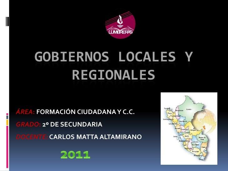 GOBIERNOS LOCALES Y        REGIONALESÁREA: FORMACIÓN CIUDADANA Y C.C.GRADO: 2º DE SECUNDARIADOCENTE: CARLOS MATTA ALTAMIRANO