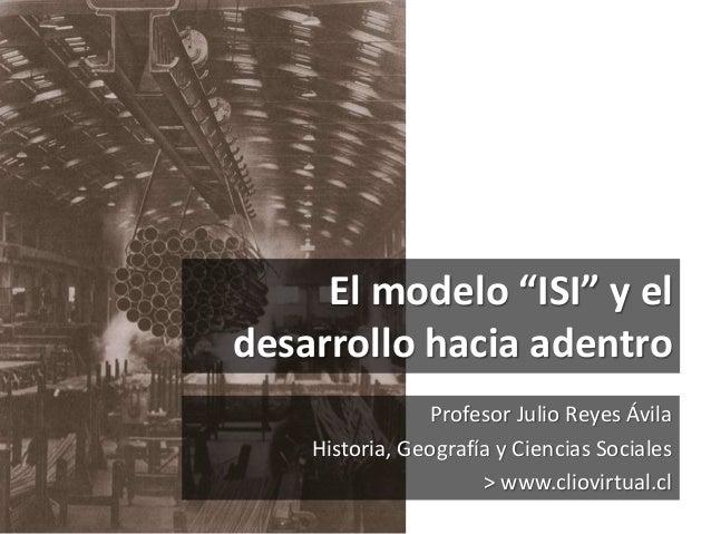 """Profesor Julio Reyes Ávila Historia, Geografía y Ciencias Sociales > www.cliovirtual.cl El modelo """"ISI"""" y el desarrollo ha..."""