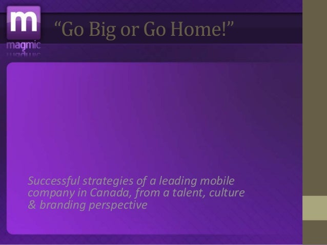 """""""Go Big or Go Home!""""  Successful strategies of a leading mobile  company in Canada, from a talent, culture  & branding per..."""