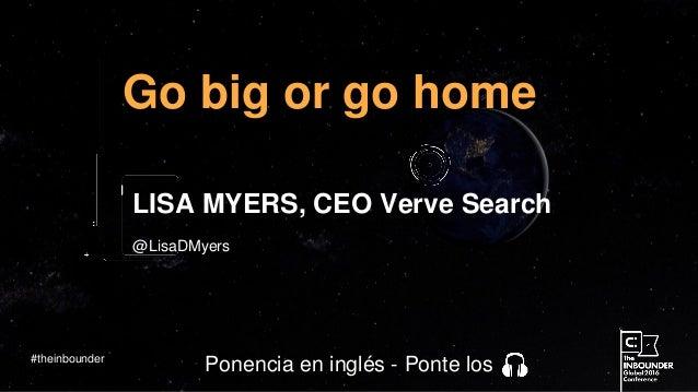 @LisaDMyers Go big or go home LISA MYERS, CEO Verve Search #theinbounder Ponencia en inglés - Ponte los
