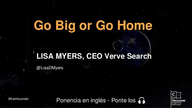 @LisaDMyers Go Big or Go Home LISA MYERS, CEO Verve Search #theinbounder Ponencia en inglés - Ponte los