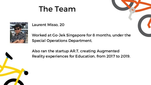 The Team Laurent Misso, 20 Worked at Go-Jek Singapore for 8 months, under the Special Operations Department. Also ran the ...