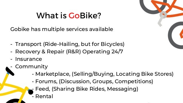 What is GoBike? Gobike has multiple services available - Transport (Ride-Hailing, but for Bicycles) - Recovery & Repair (R...