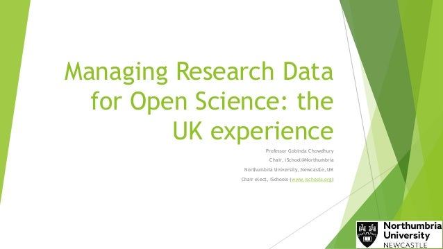 Managing Research Data for Open Science: the UK experience Professor Gobinda Chowdhury Chair, iSchool@Northumbria Northumb...