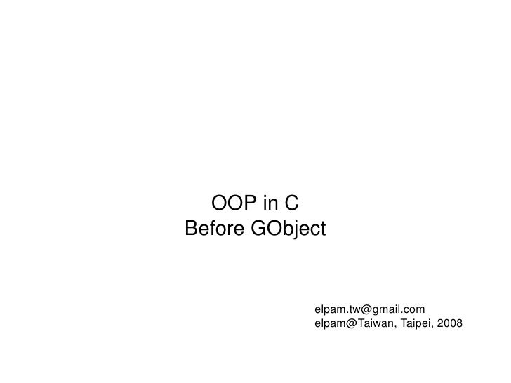 OOP in C Before GObject [email_address] elpam@Taiwan, Taipei, 2008
