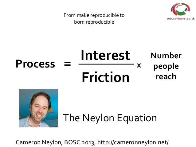 The Neylon Equation Process = Interest Friction x Number people reach Cameron Neylon, BOSC 2013, http://cameronneylon.net/...