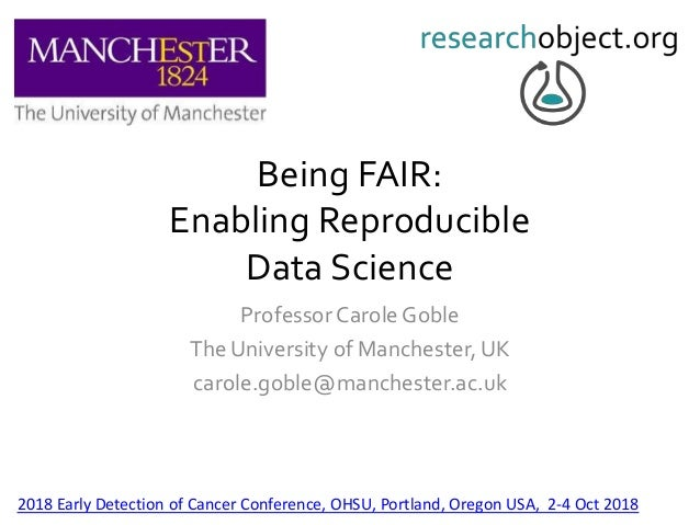 Being FAIR: Enabling Reproducible Data Science Professor Carole Goble The University of Manchester, UK carole.goble@manche...
